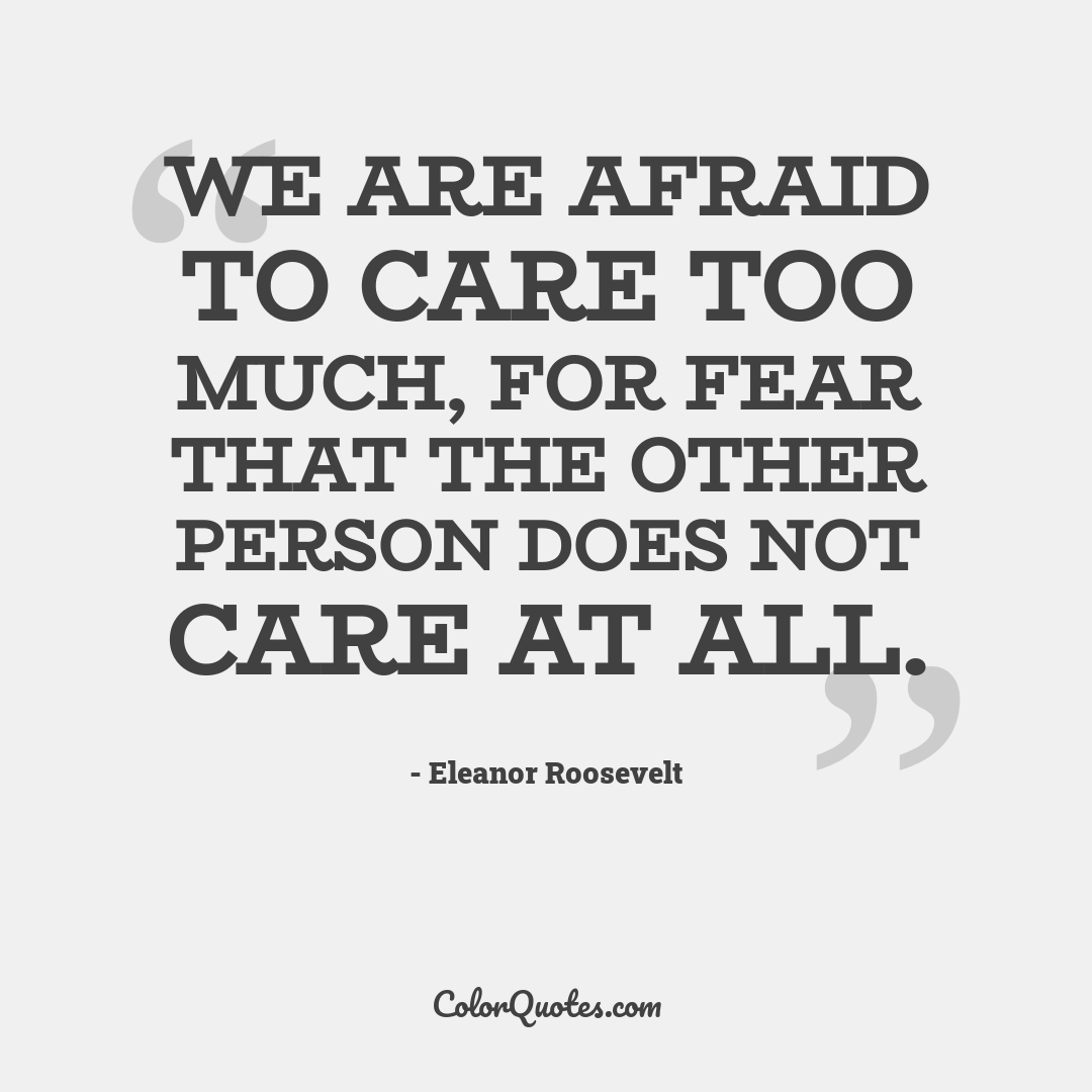 We are afraid to care too much, for fear that the other person does not care at all.