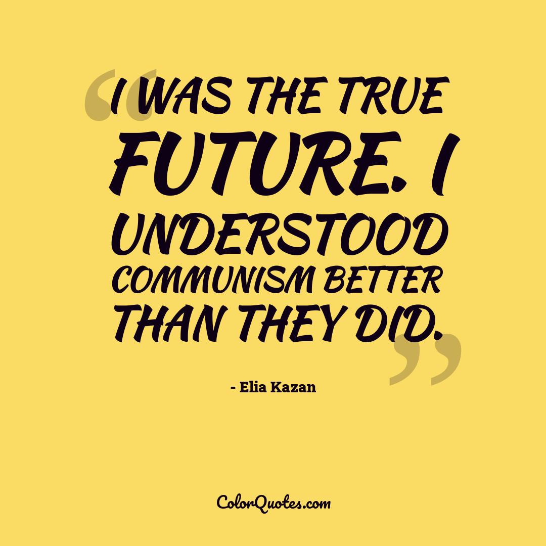 I was the true future. I understood Communism better than they did.