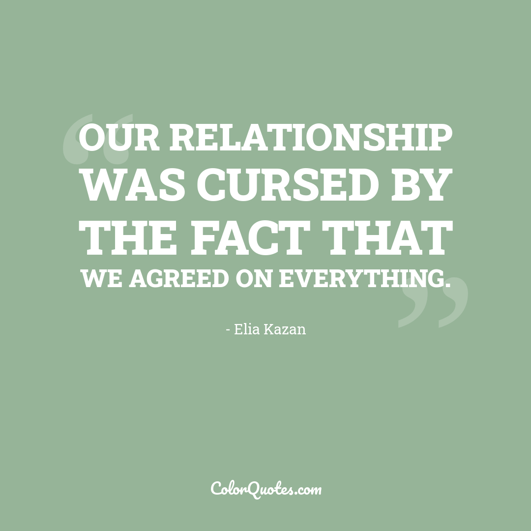 Our relationship was cursed by the fact that we agreed on everything.