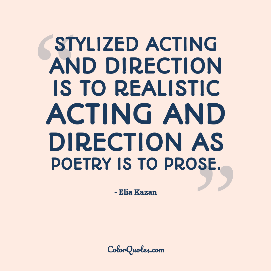 Stylized acting and direction is to realistic acting and direction as poetry is to prose.