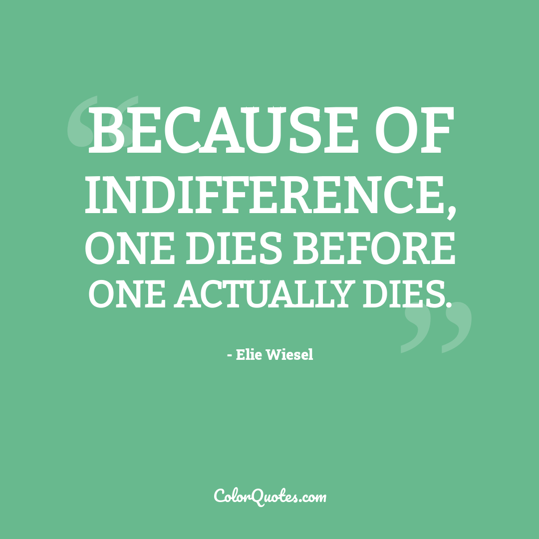 Because of indifference, one dies before one actually dies.