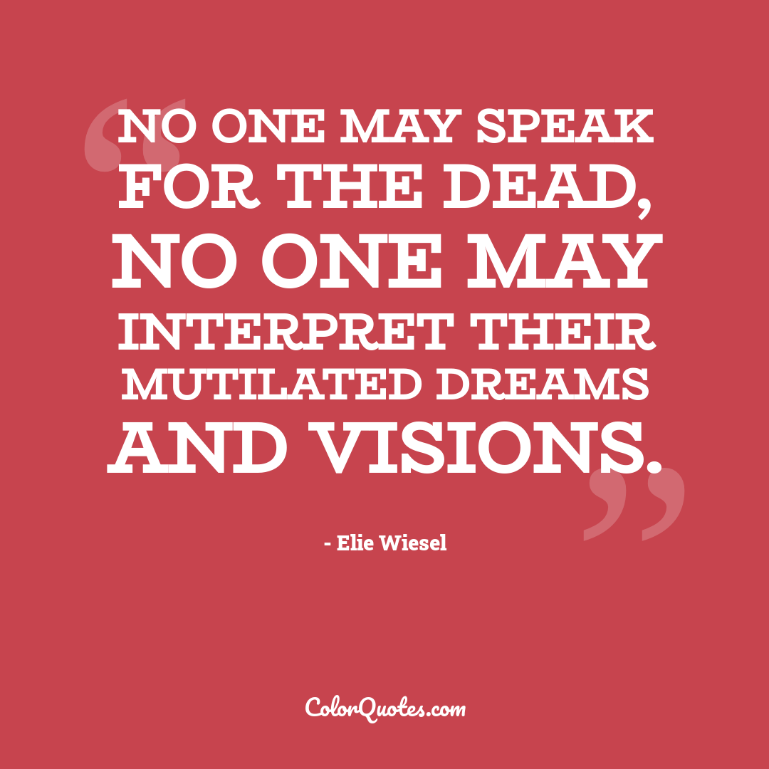 No one may speak for the dead, no one may interpret their mutilated dreams and visions.