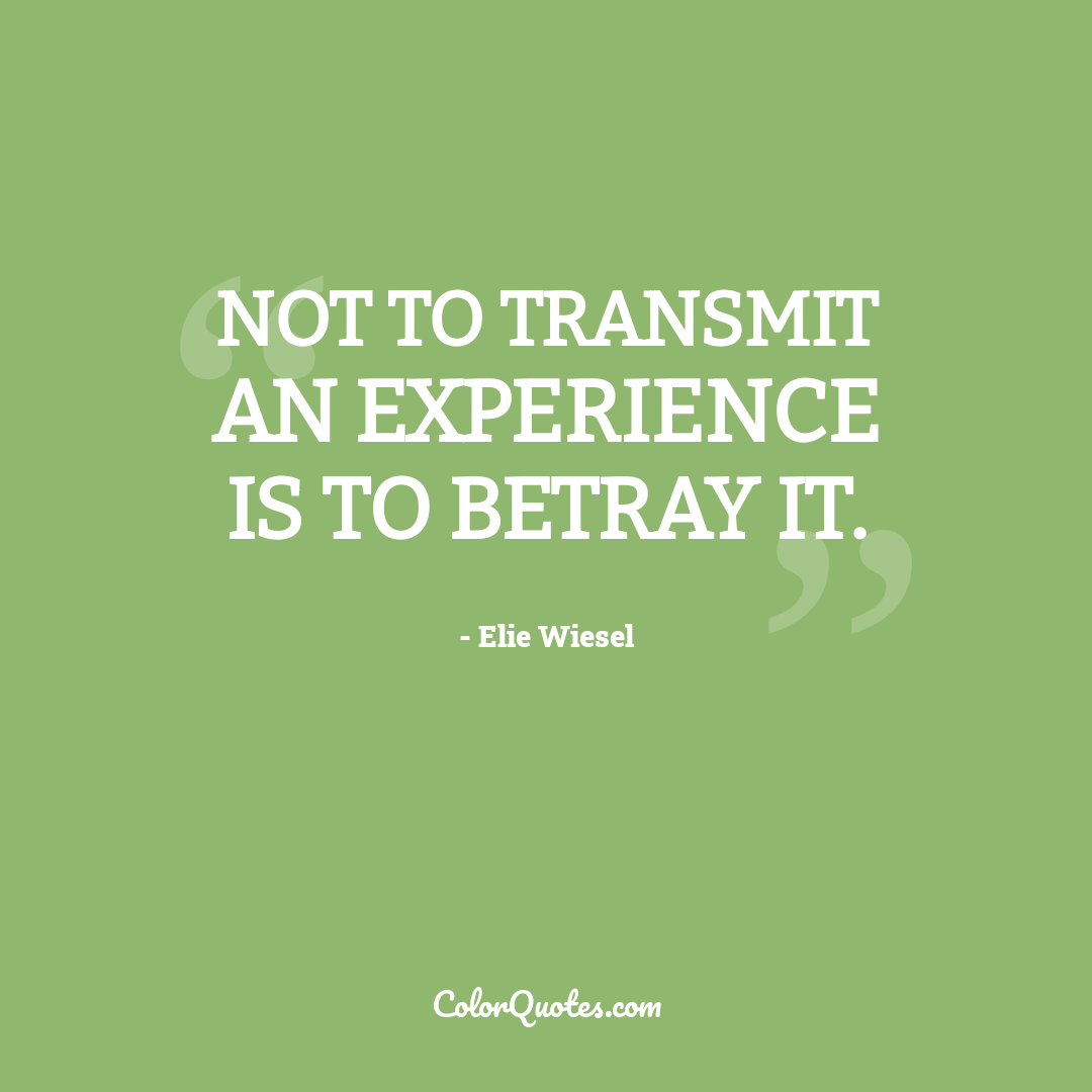 Not to transmit an experience is to betray it.