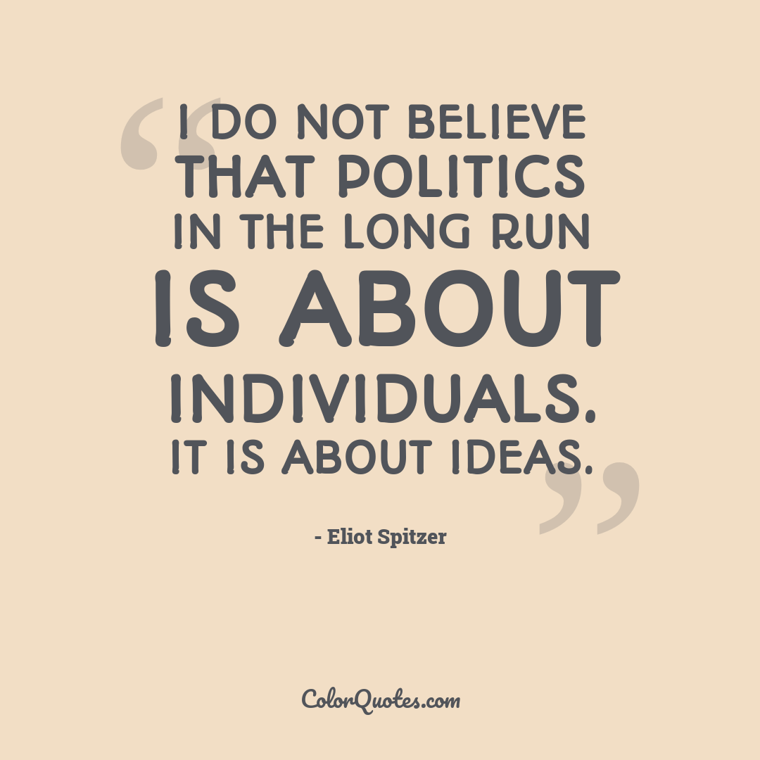 I do not believe that politics in the long run is about individuals. It is about ideas.