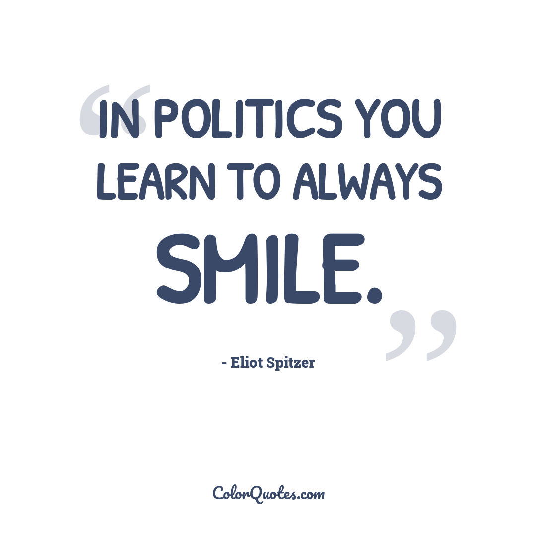 In politics you learn to always smile.
