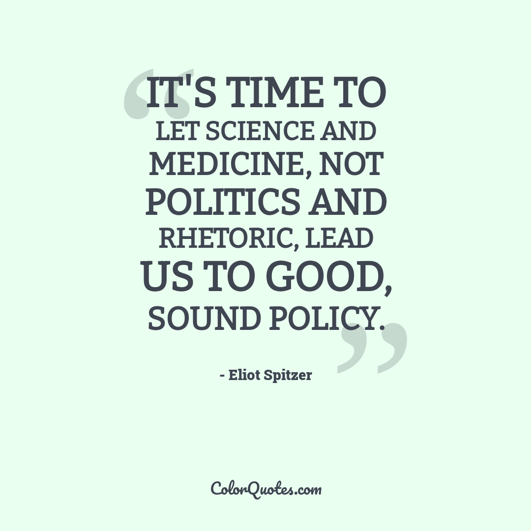It's time to let science and medicine, not politics and rhetoric, lead us to good, sound policy.