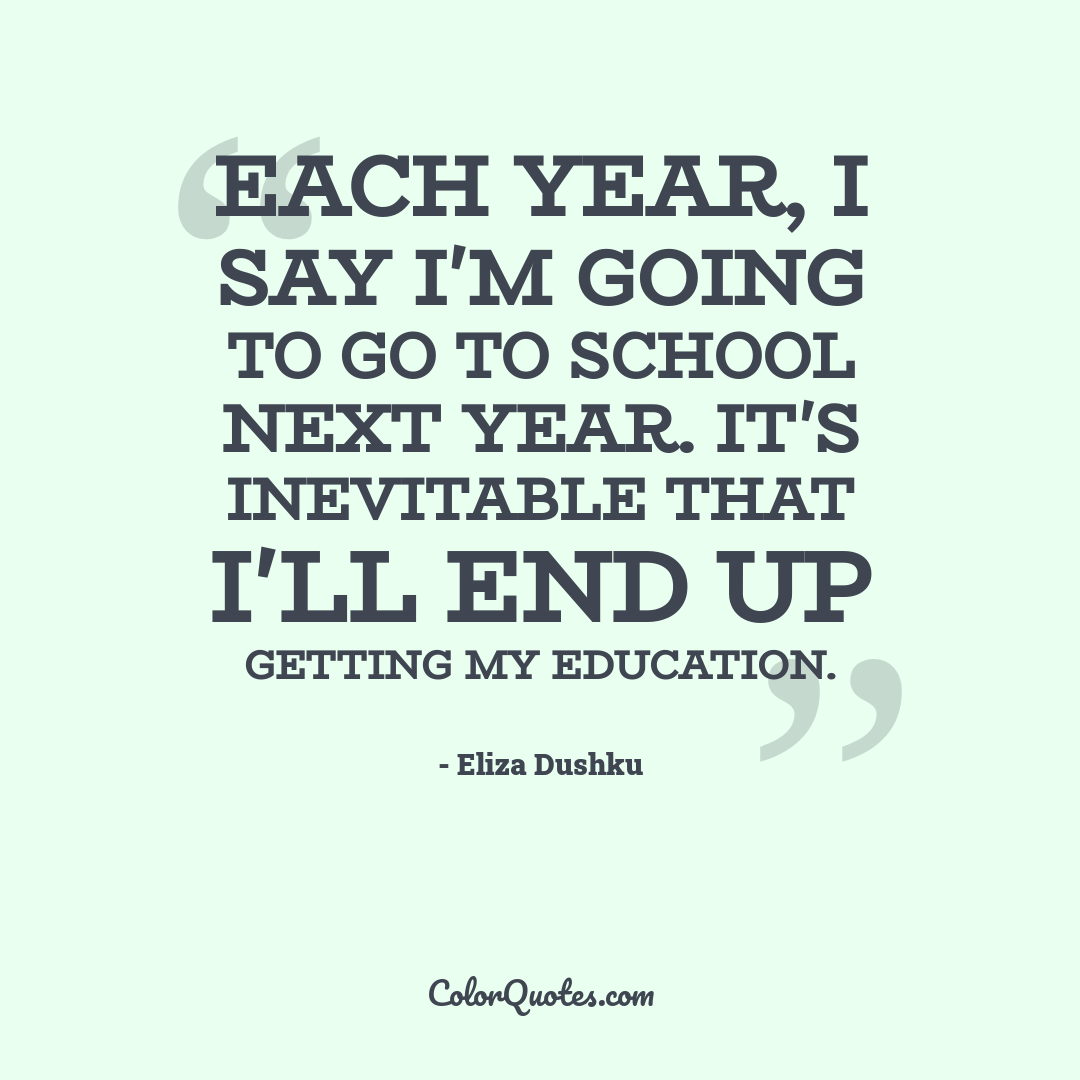 Each year, I say I'm going to go to school next year. It's inevitable that I'll end up getting my education.