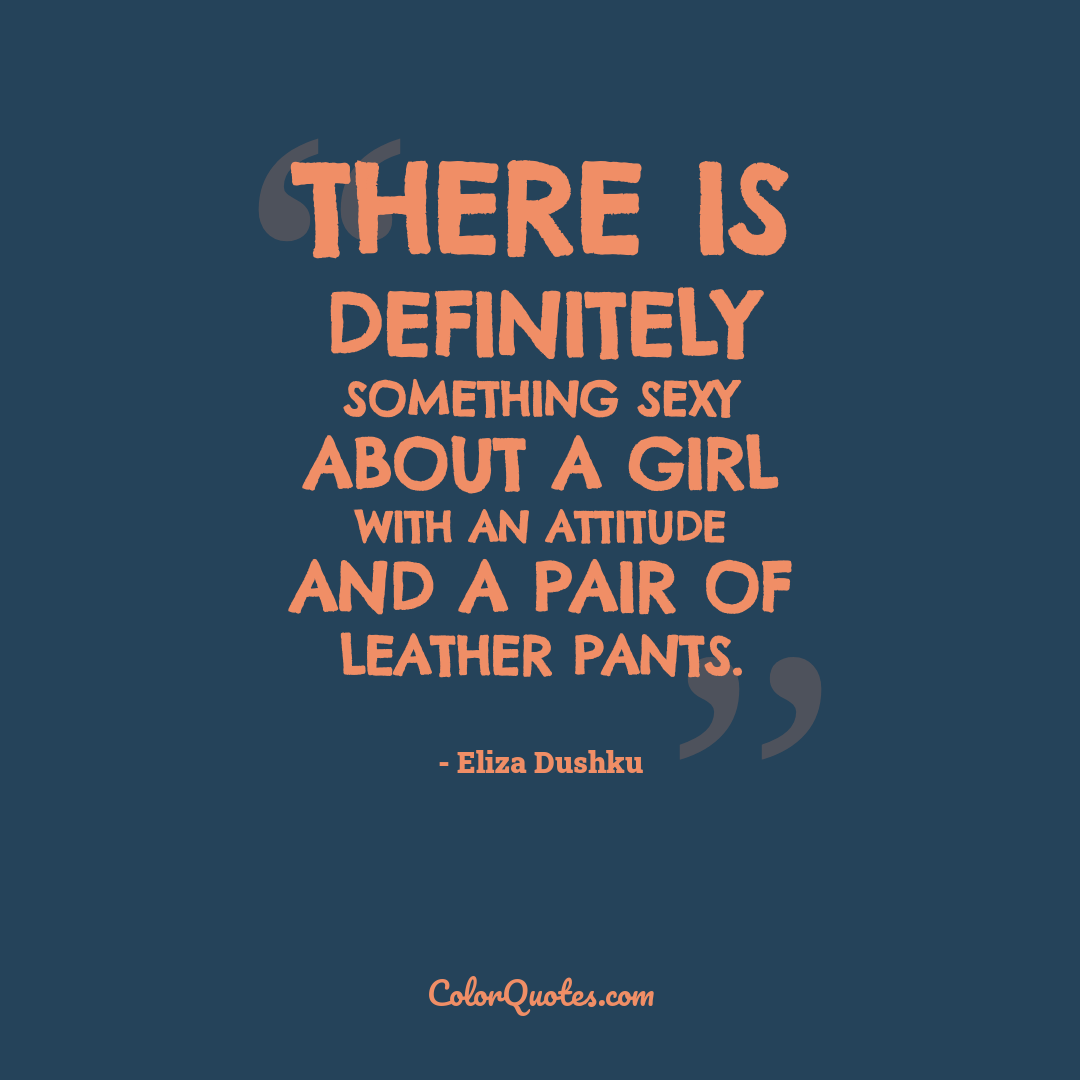 There is definitely something sexy about a girl with an attitude and a pair of leather pants.