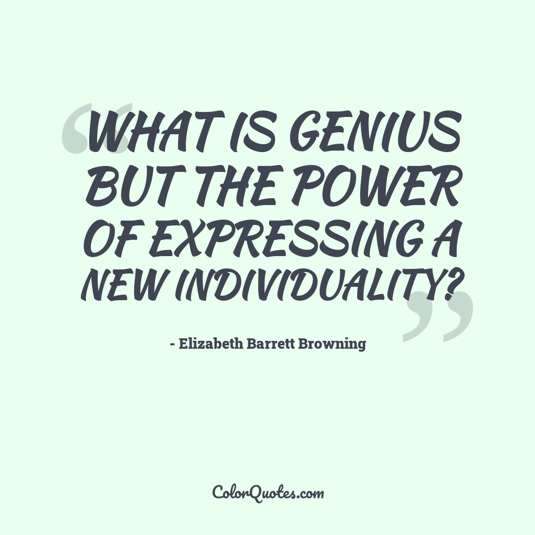 What is genius but the power of expressing a new individuality?