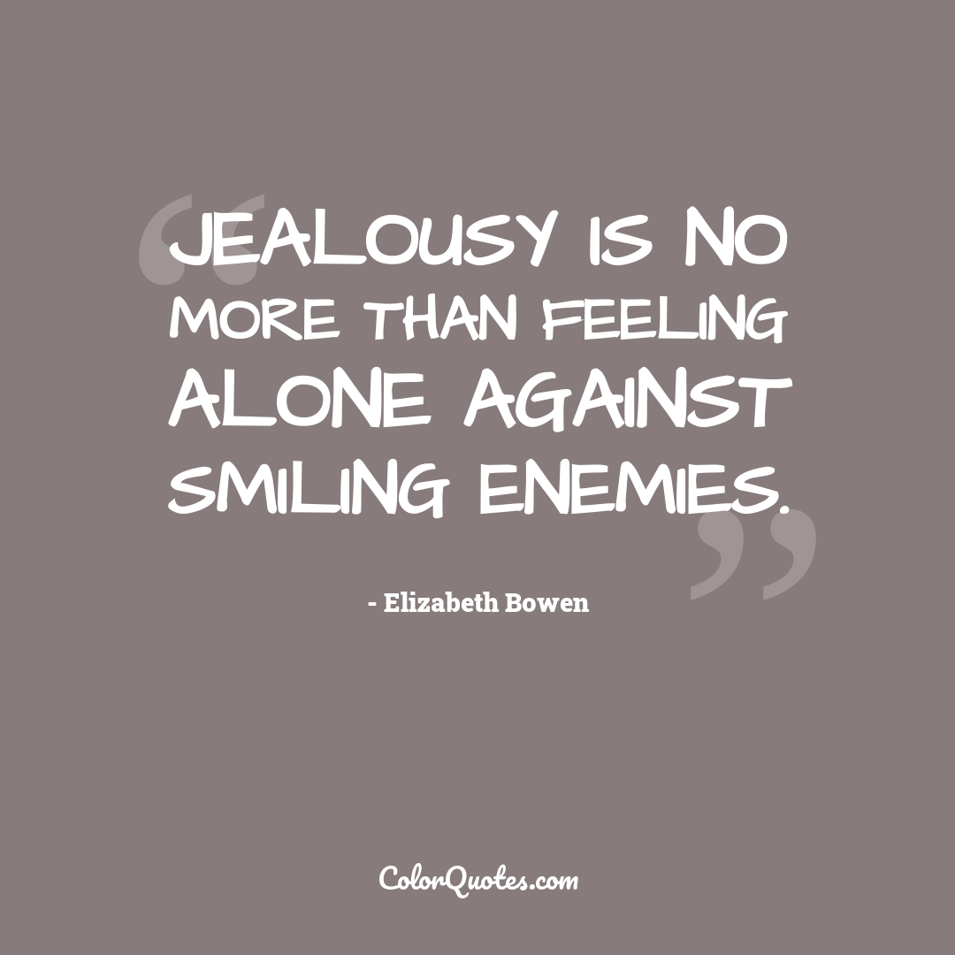 Jealousy is no more than feeling alone against smiling enemies.