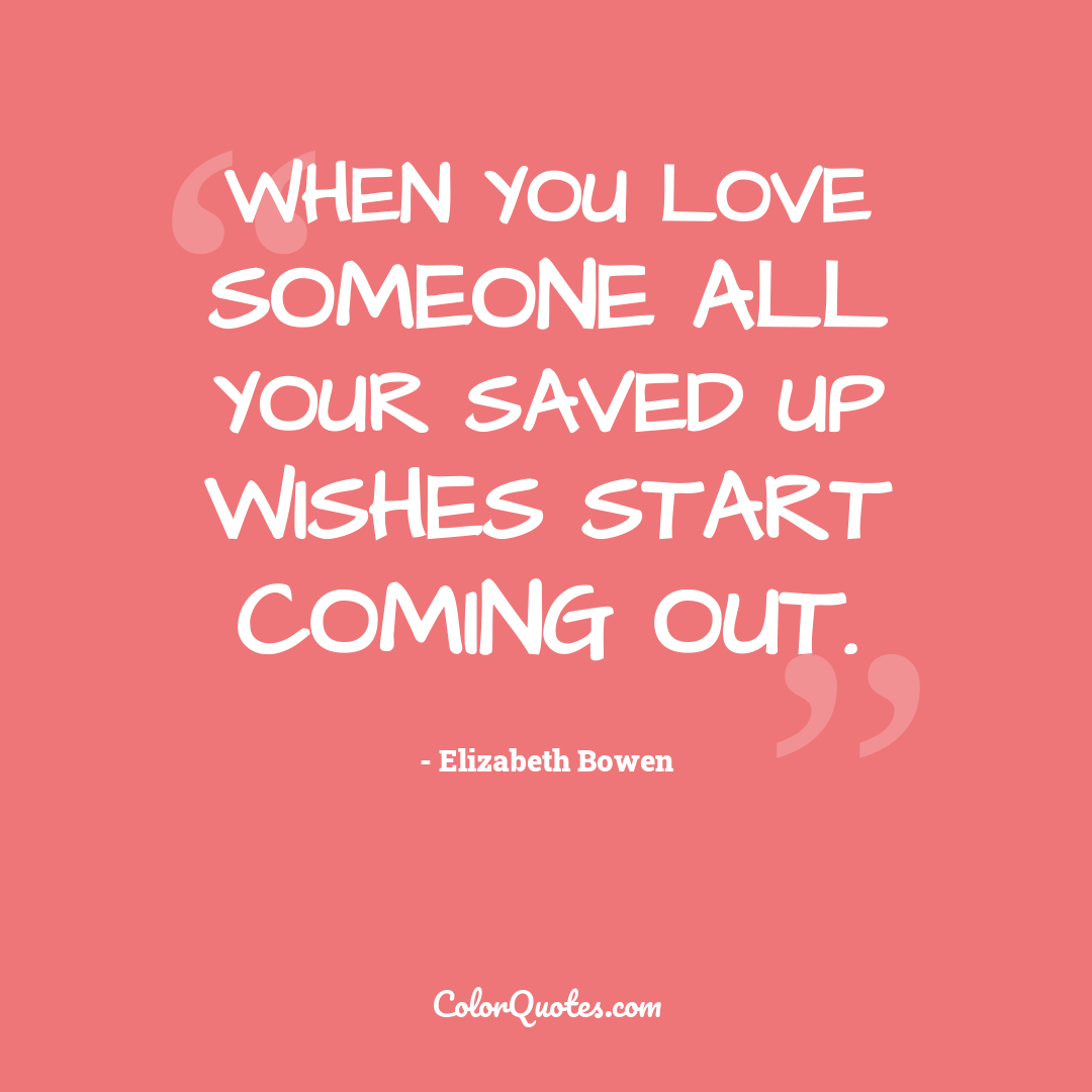 When you love someone all your saved up wishes start coming out.