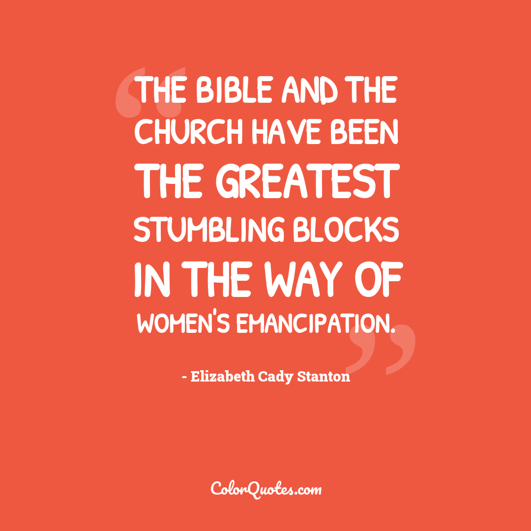 The Bible and the Church have been the greatest stumbling blocks in the way of women's emancipation.