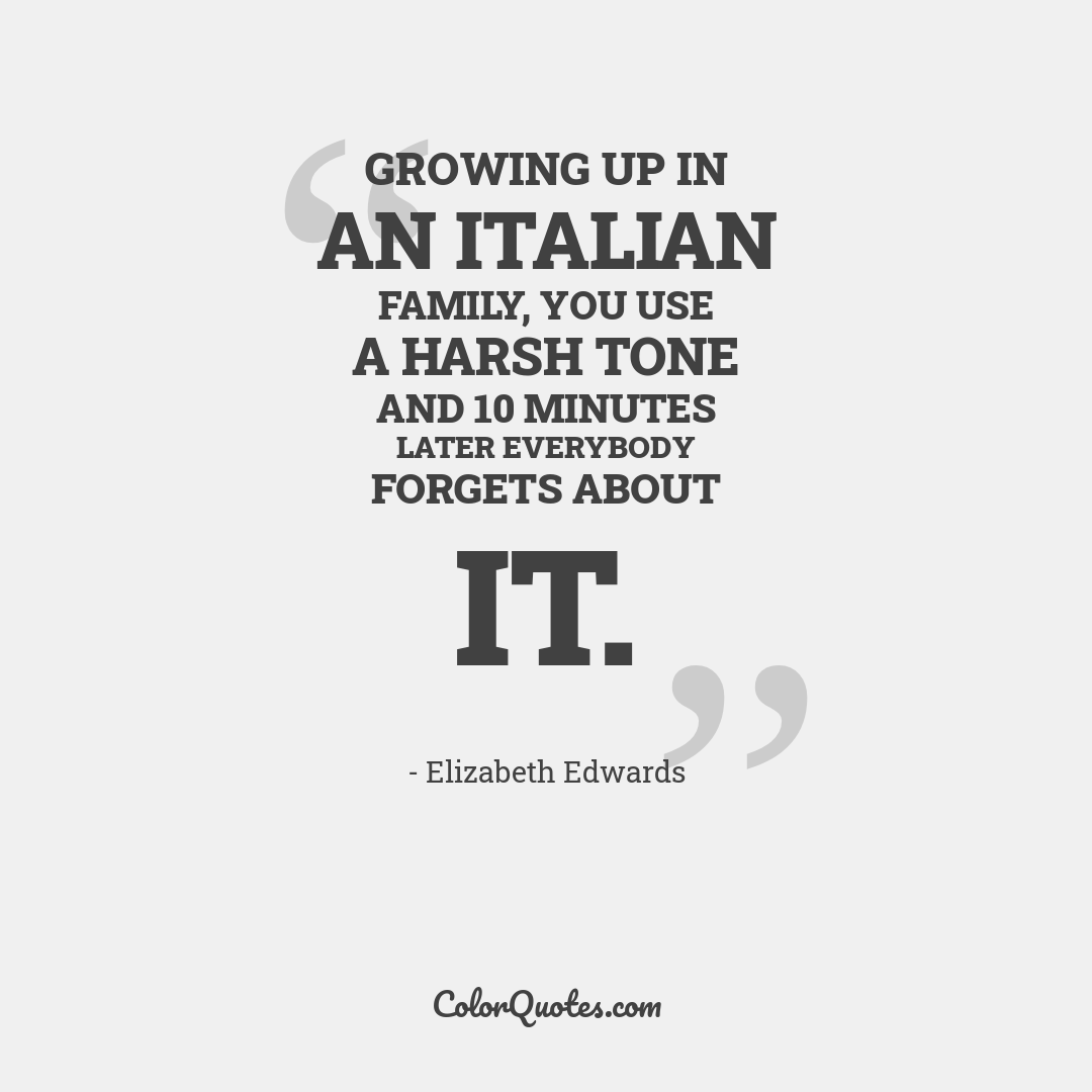 Growing up in an Italian family, you use a harsh tone and 10 minutes later everybody forgets about it.