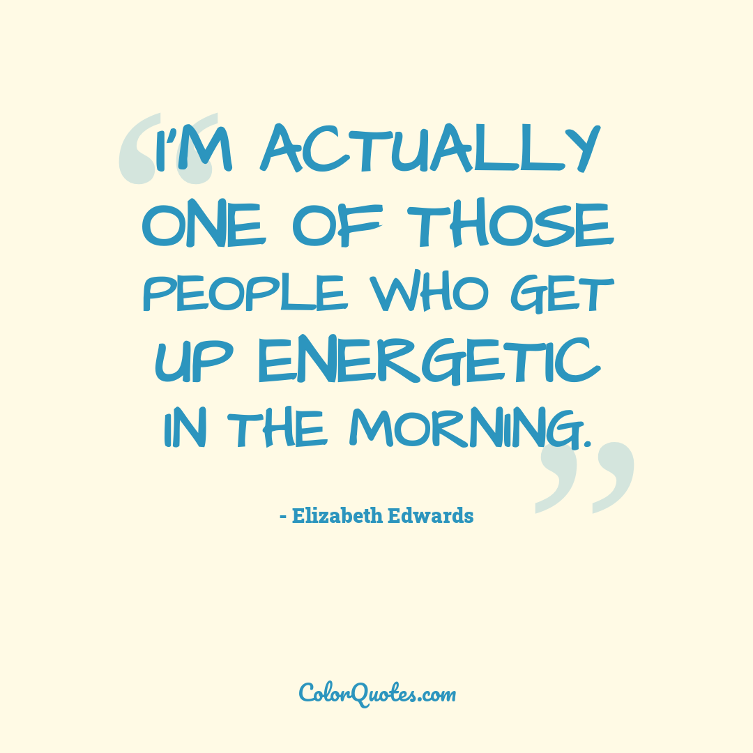 I'm actually one of those people who get up energetic in the morning.