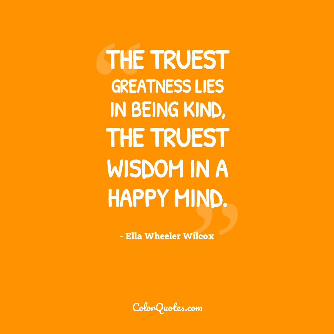 The truest greatness lies in being kind, the truest wisdom in a happy mind.