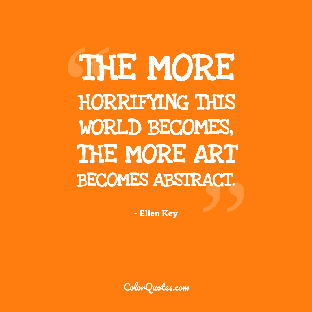 The more horrifying this world becomes, the more art becomes abstract.
