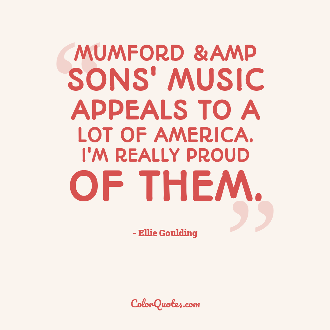 Mumford &amp Sons' music appeals to a lot of America. I'm really proud of them.