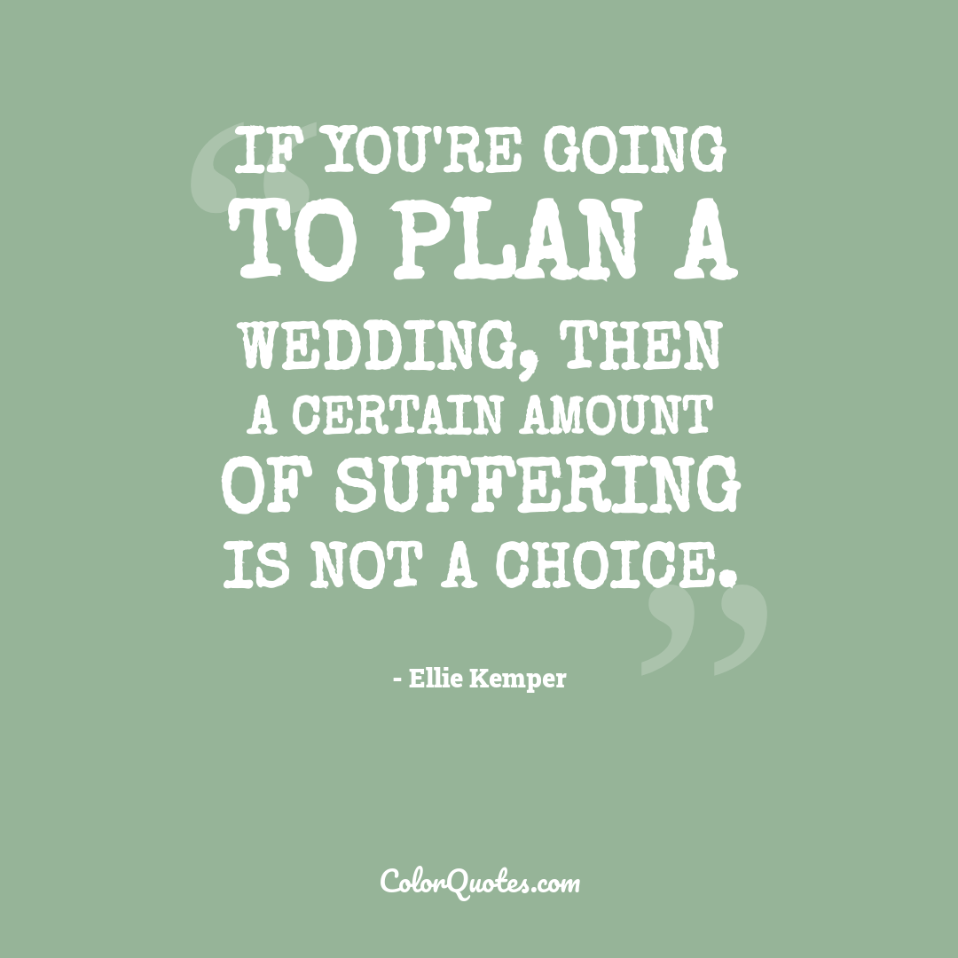 If you're going to plan a wedding, then a certain amount of suffering is not a choice.