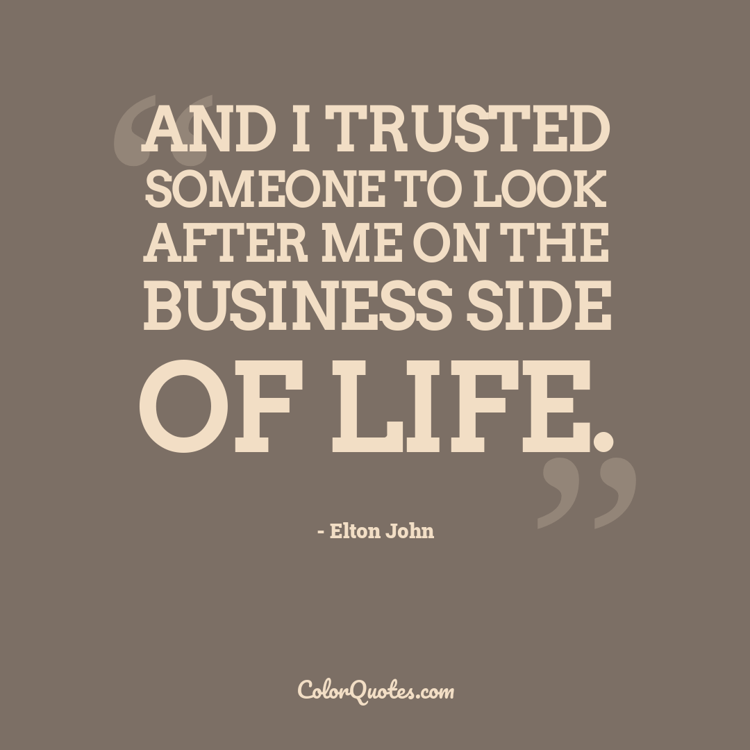 And I trusted someone to look after me on the business side of life.