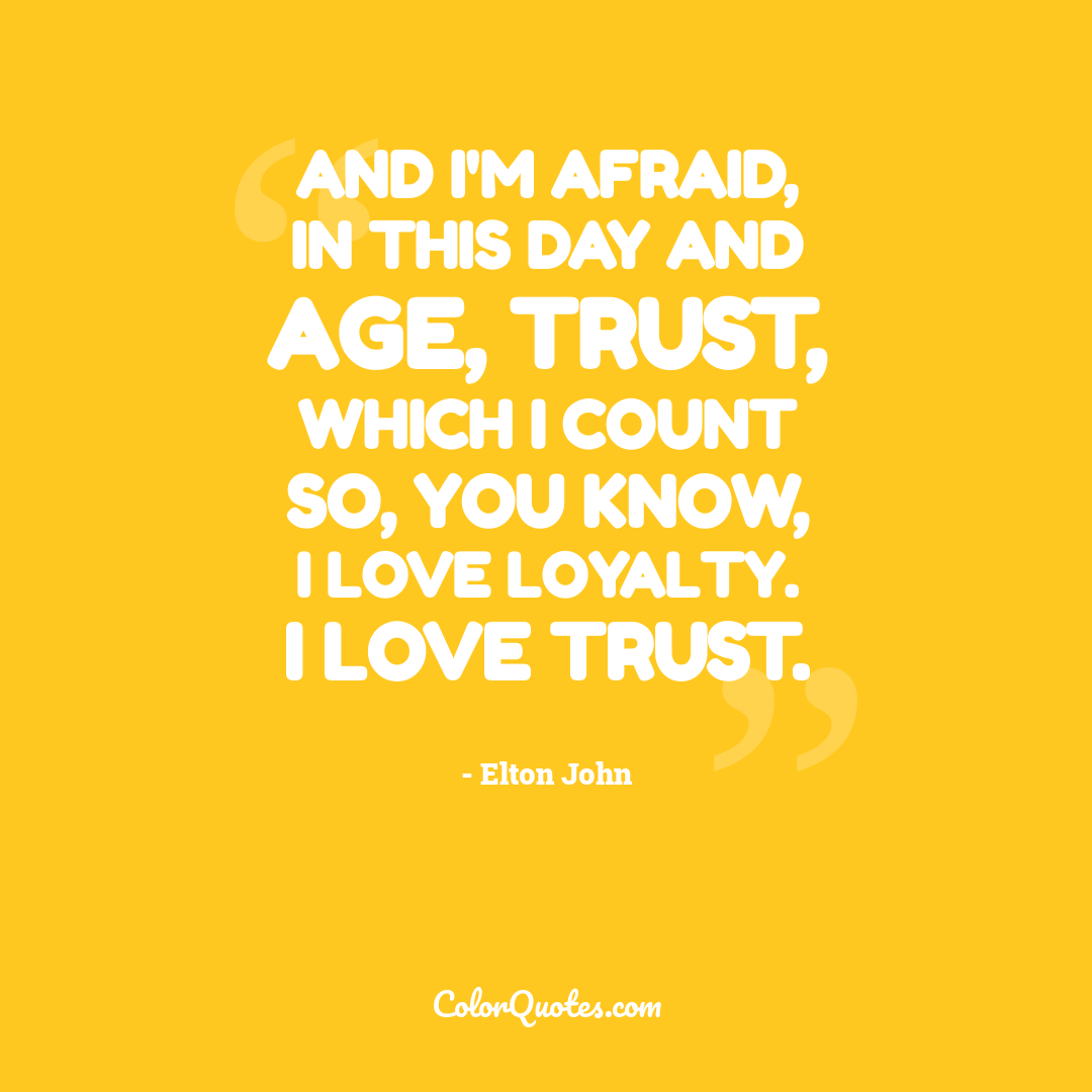 And I'm afraid, in this day and age, trust, which I count so, you know, I love loyalty. I love trust.