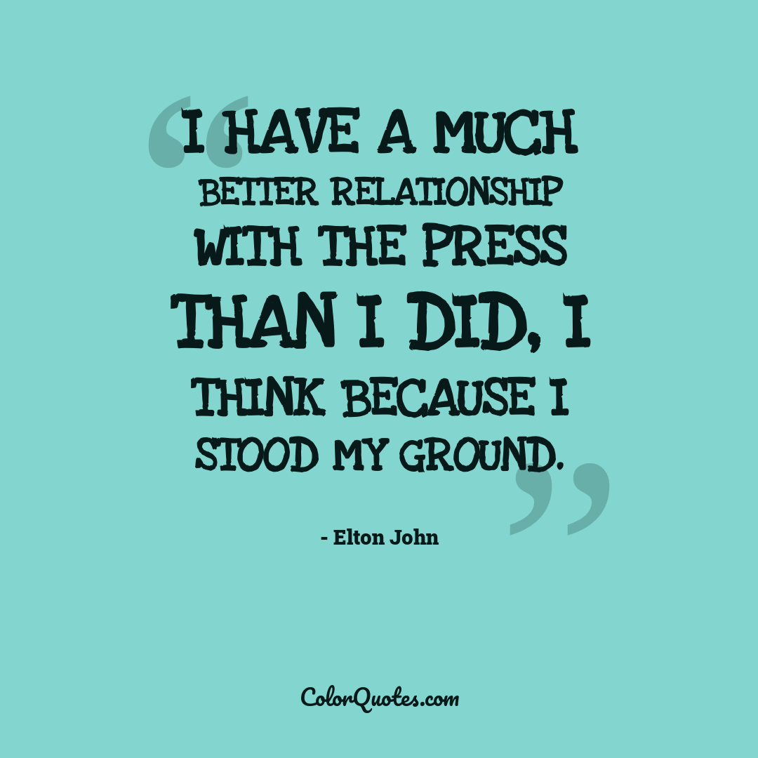 I have a much better relationship with the press than I did, I think because I stood my ground.