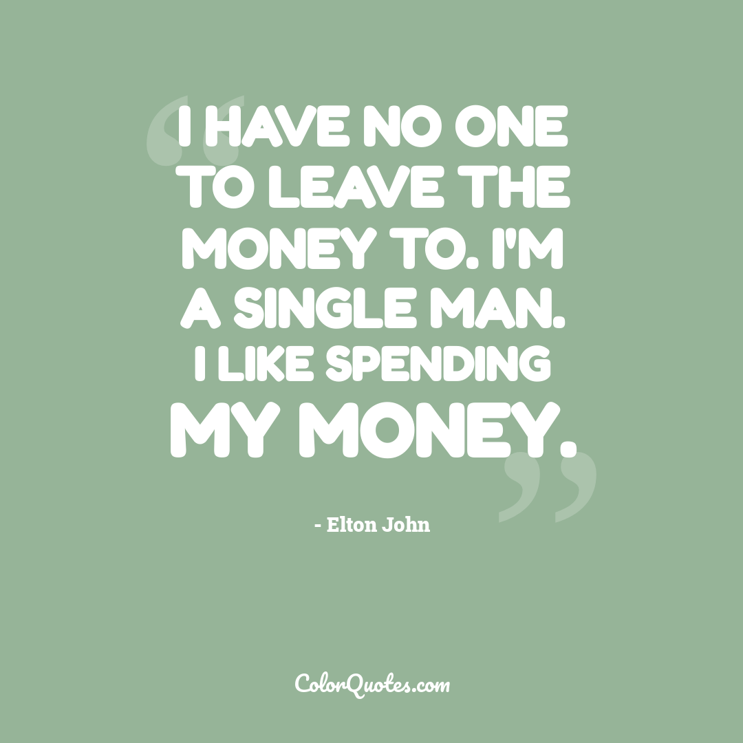 I have no one to leave the money to. I'm a single man. I like spending my money.