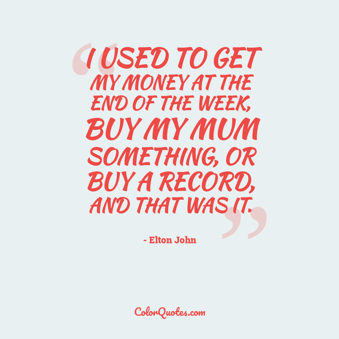 I used to get my money at the end of the week, buy my mum something, or buy a record, and that was it.