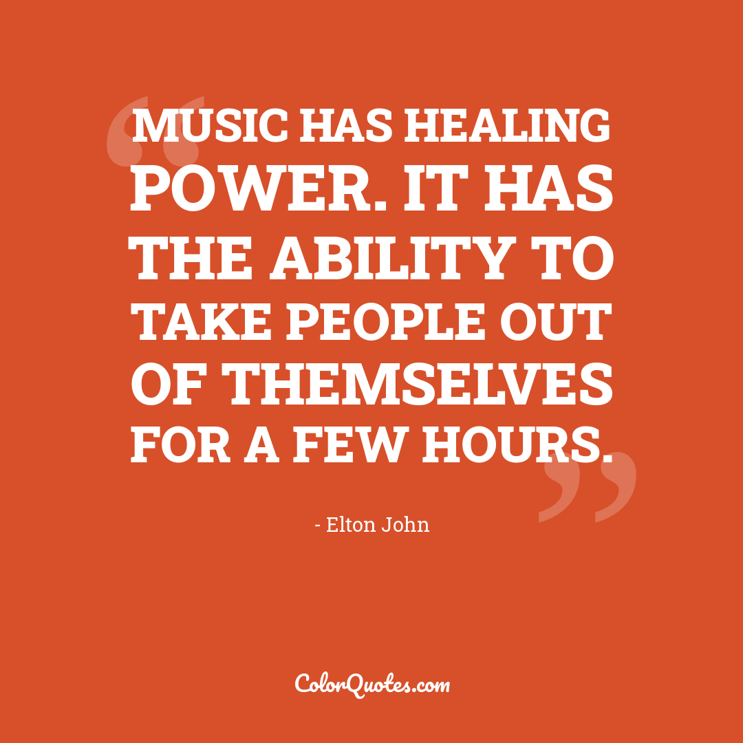 Music has healing power. It has the ability to take people out of themselves for a few hours.
