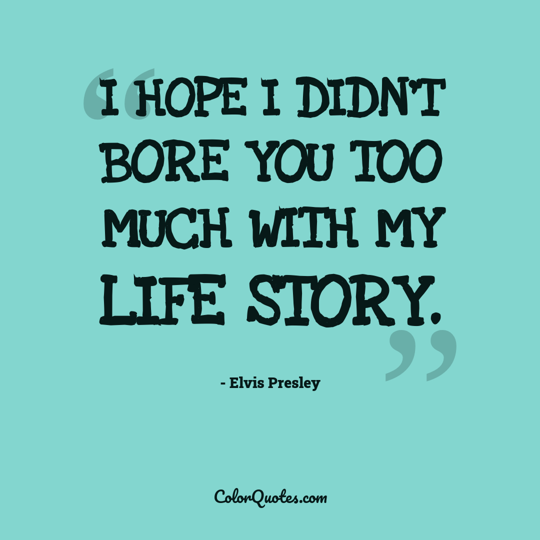 I hope I didn't bore you too much with my life story.