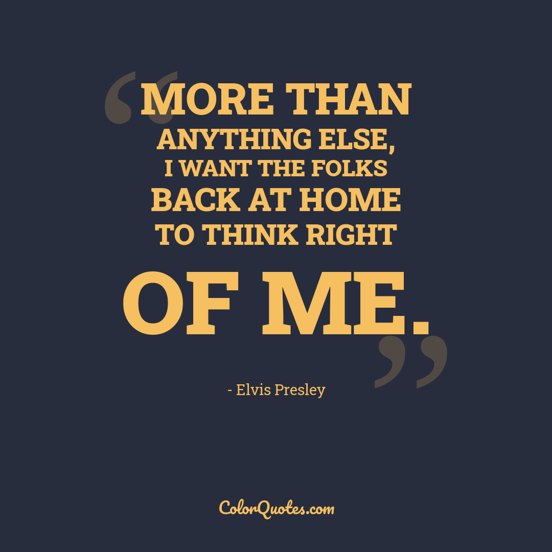 More than anything else, I want the folks back at home to think right of me.