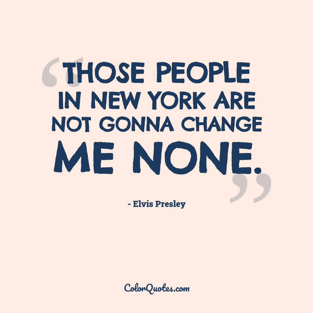 Those people in New York are not gonna change me none.