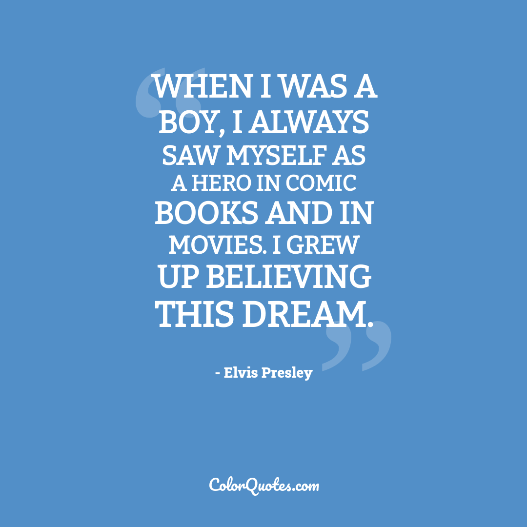 When I was a boy, I always saw myself as a hero in comic books and in movies. I grew up believing this dream.