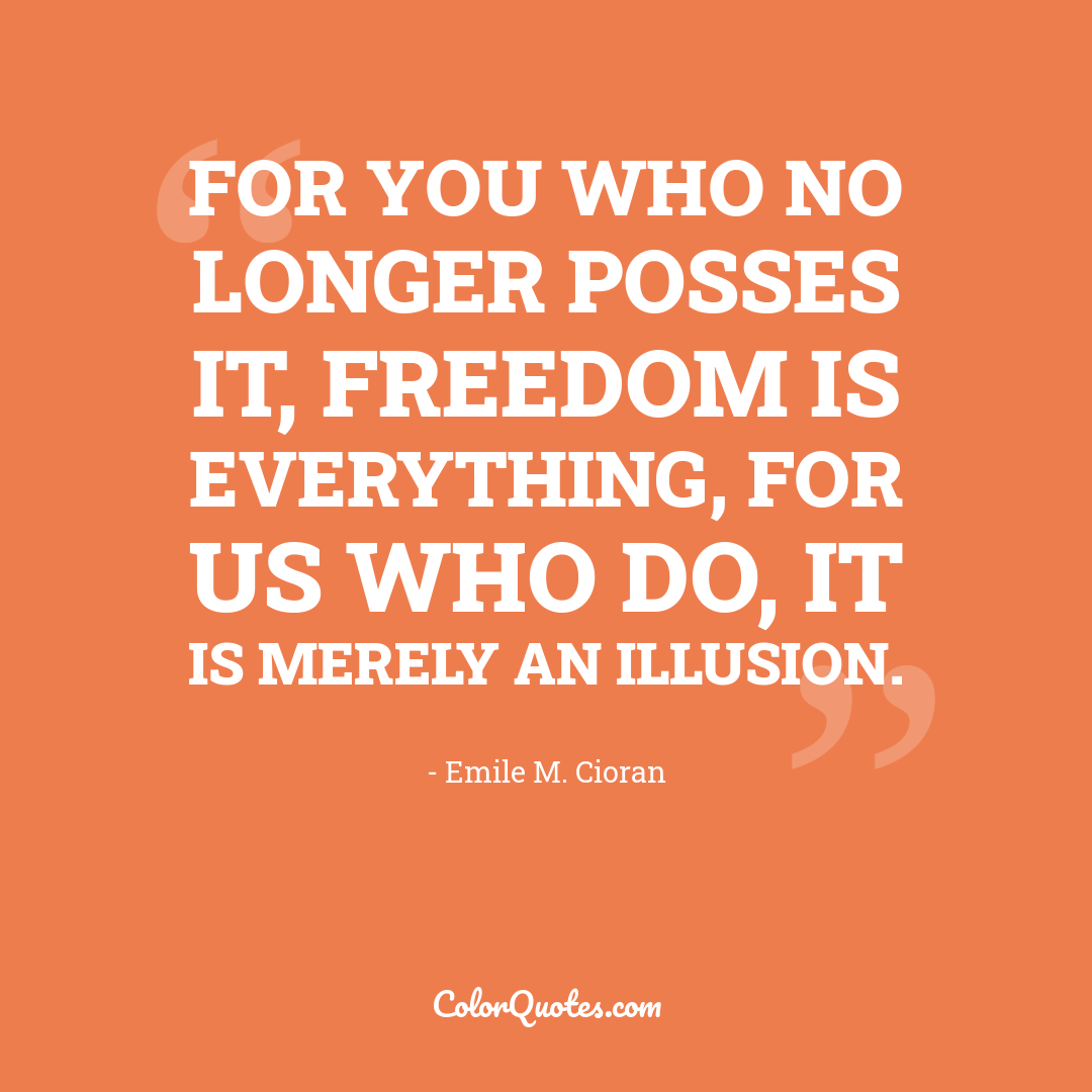 For you who no longer posses it, freedom is everything, for us who do, it is merely an illusion.