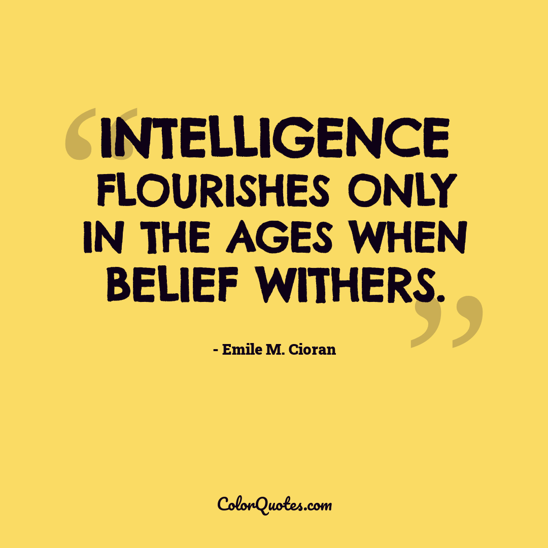 Intelligence flourishes only in the ages when belief withers.