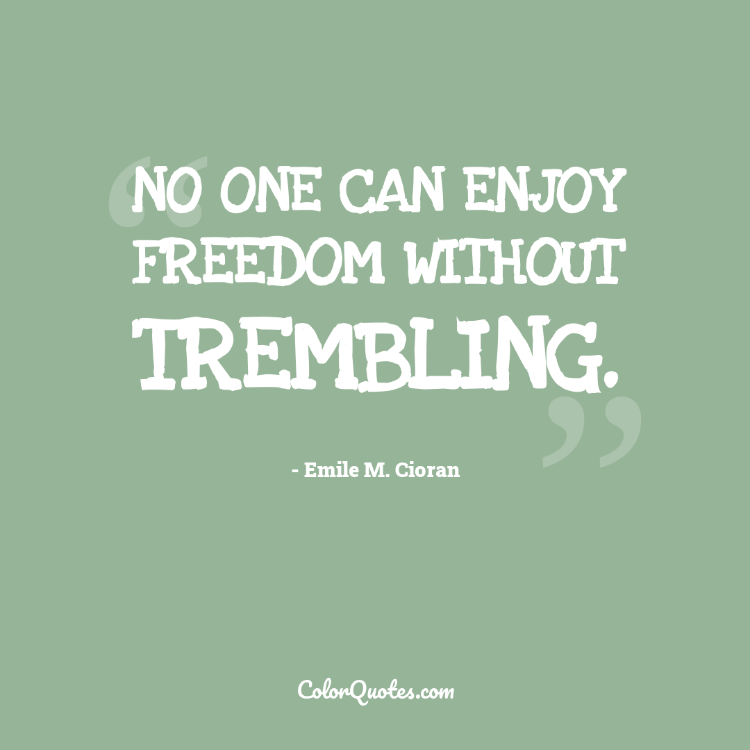 No one can enjoy freedom without trembling.
