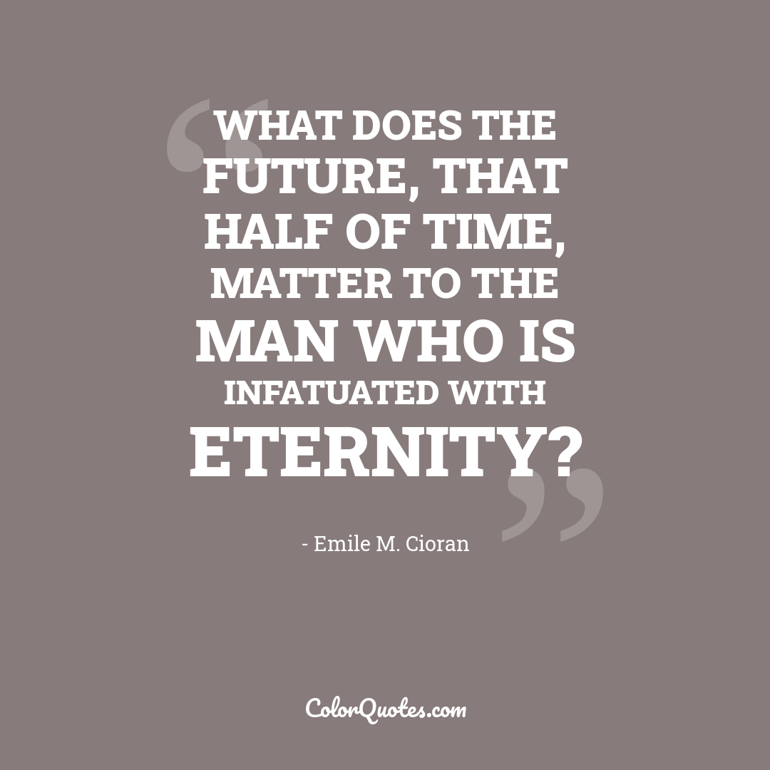 What does the future, that half of time, matter to the man who is infatuated with eternity?