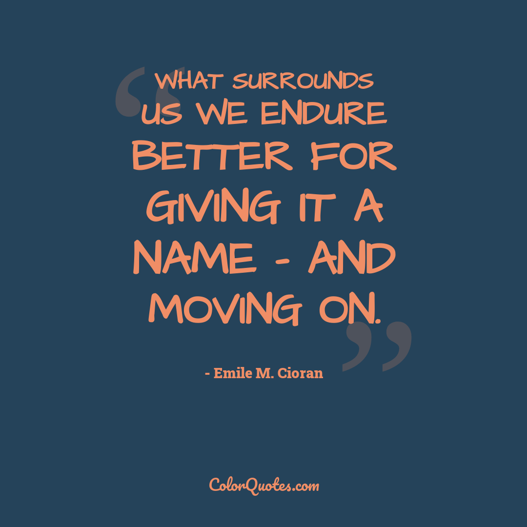 What surrounds us we endure better for giving it a name - and moving on.