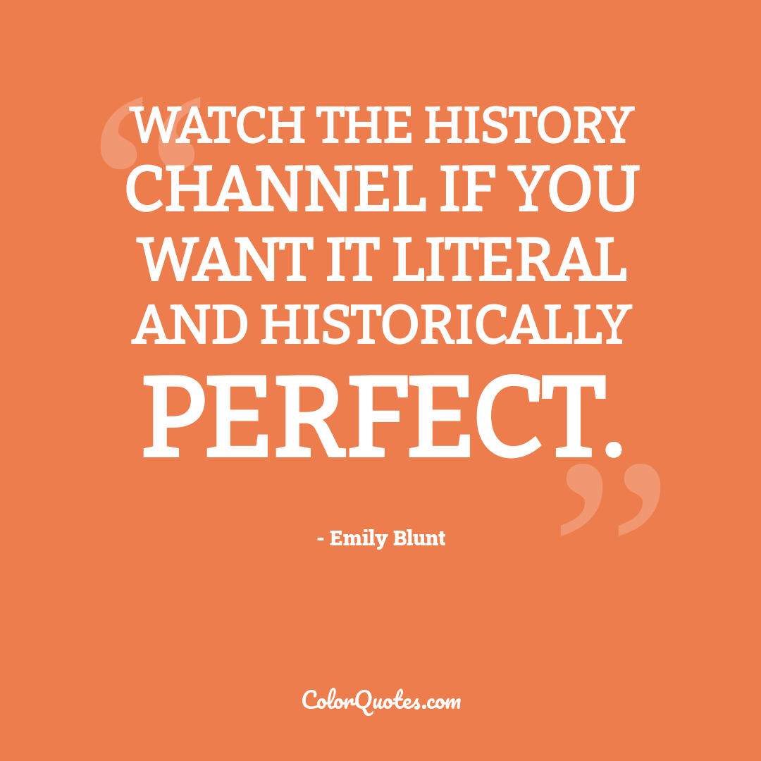 Watch the History Channel if you want it literal and historically perfect.