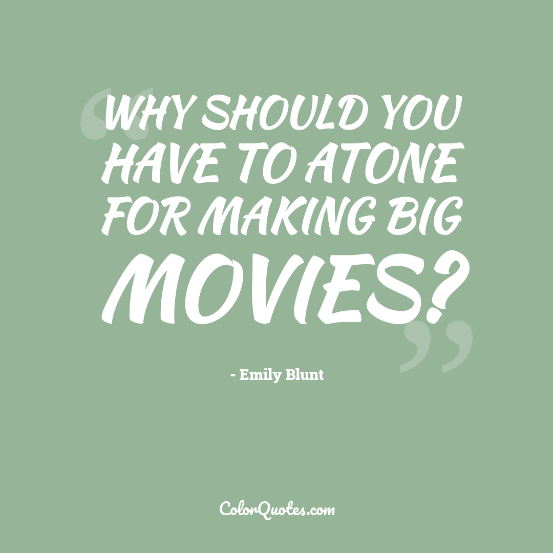 Why should you have to atone for making big movies?