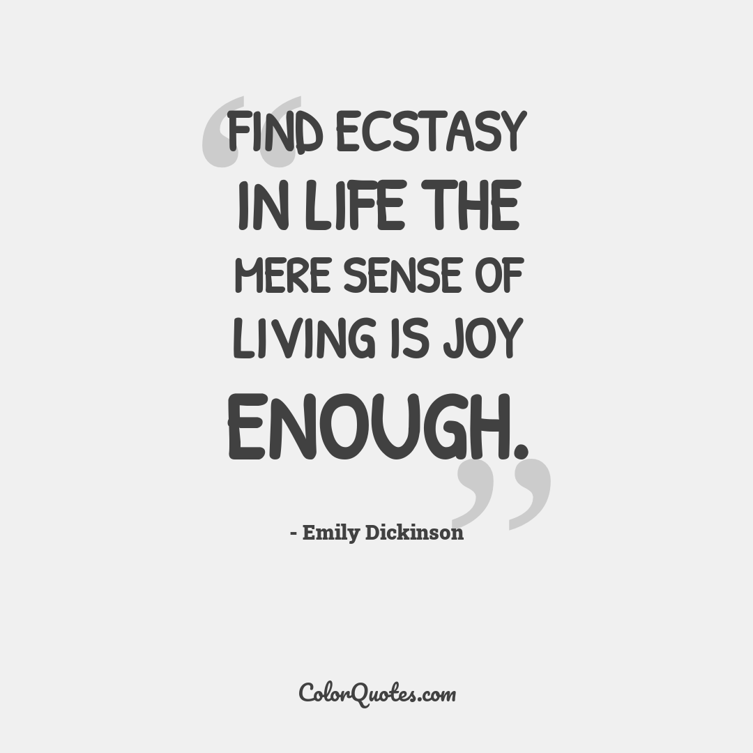 Find ecstasy in life the mere sense of living is joy enough.