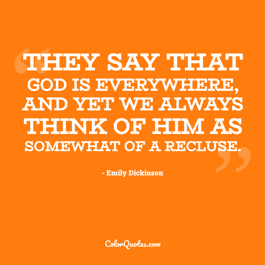 They say that God is everywhere, and yet we always think of Him as somewhat of a recluse.