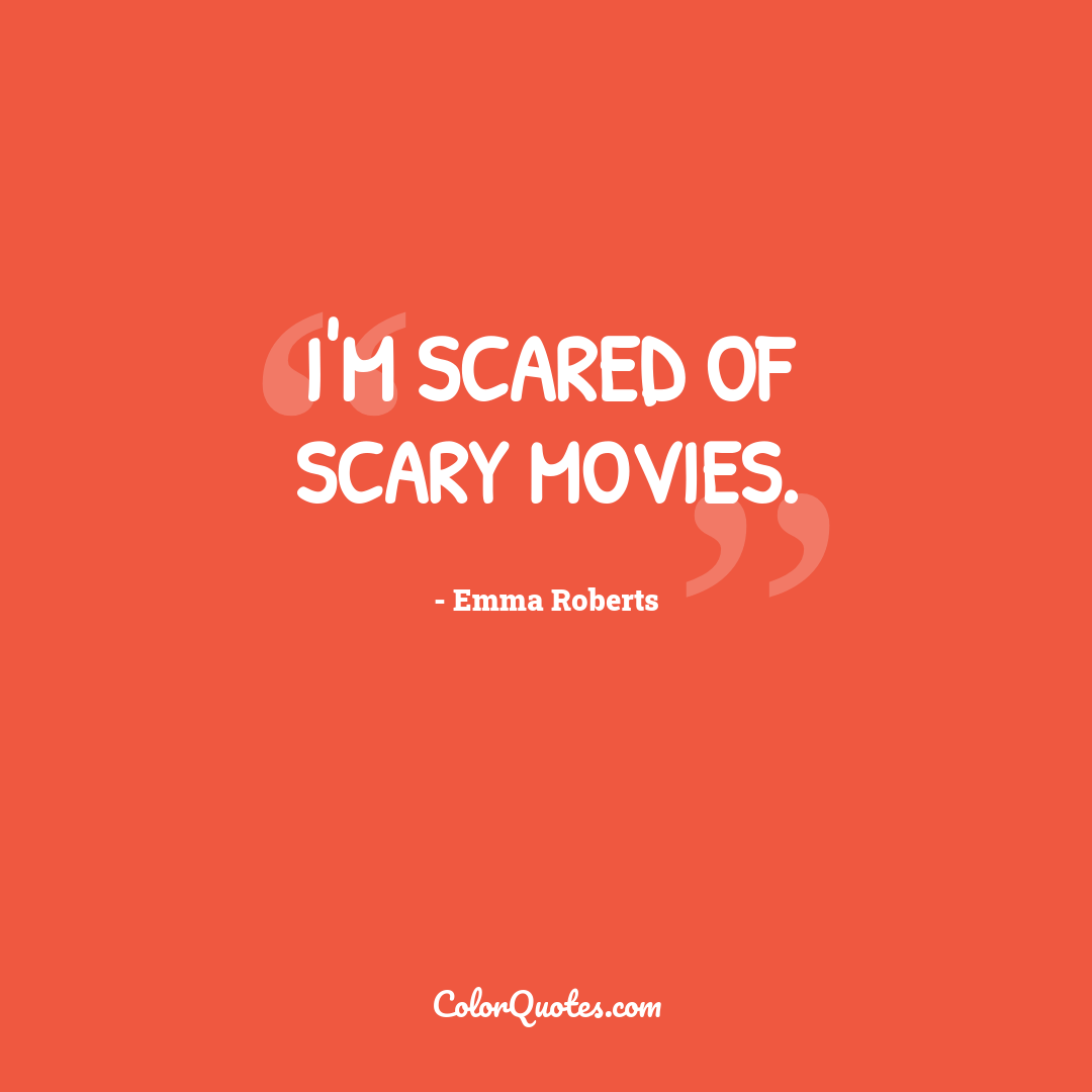 I'm scared of scary movies.