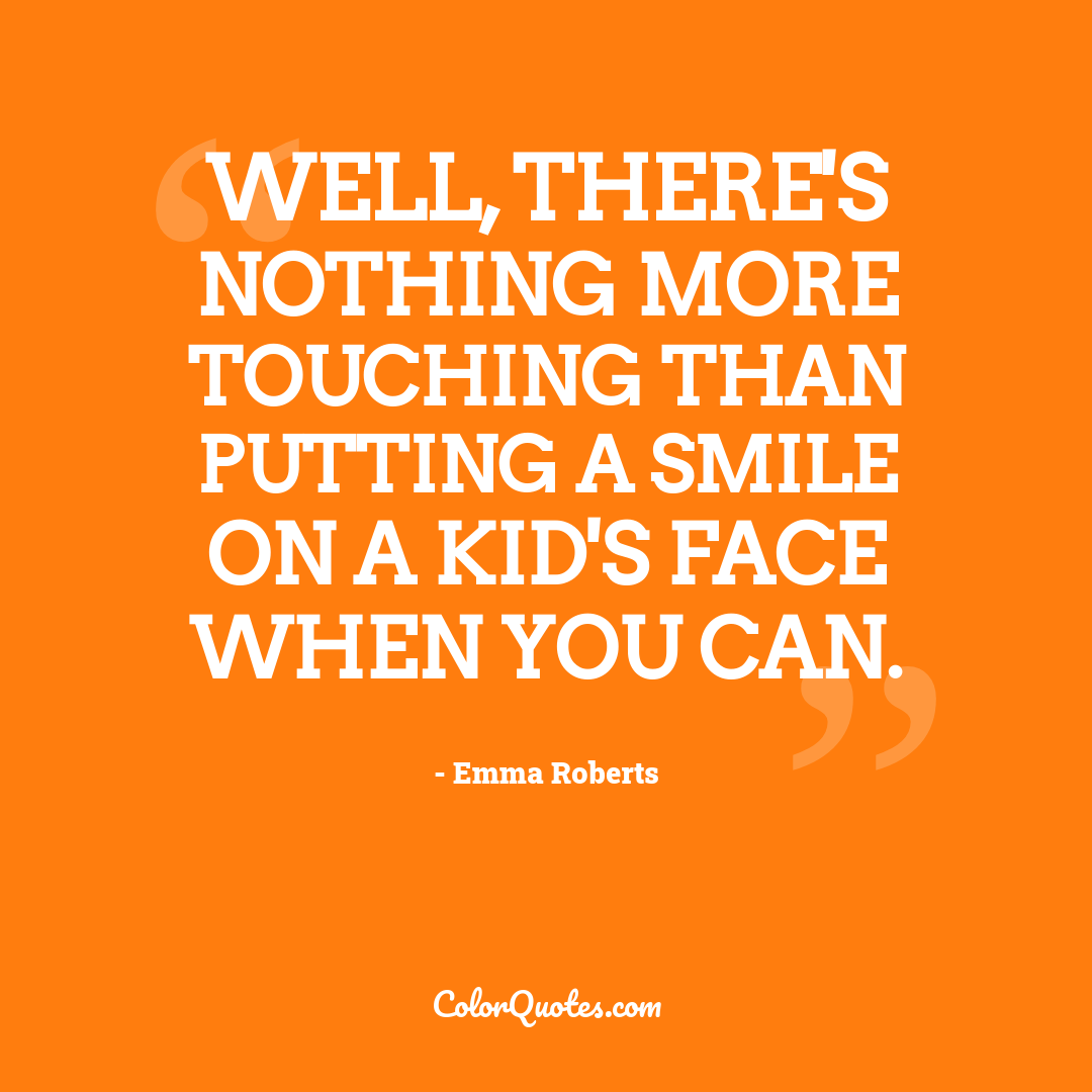 Well, there's nothing more touching than putting a smile on a kid's face when you can.
