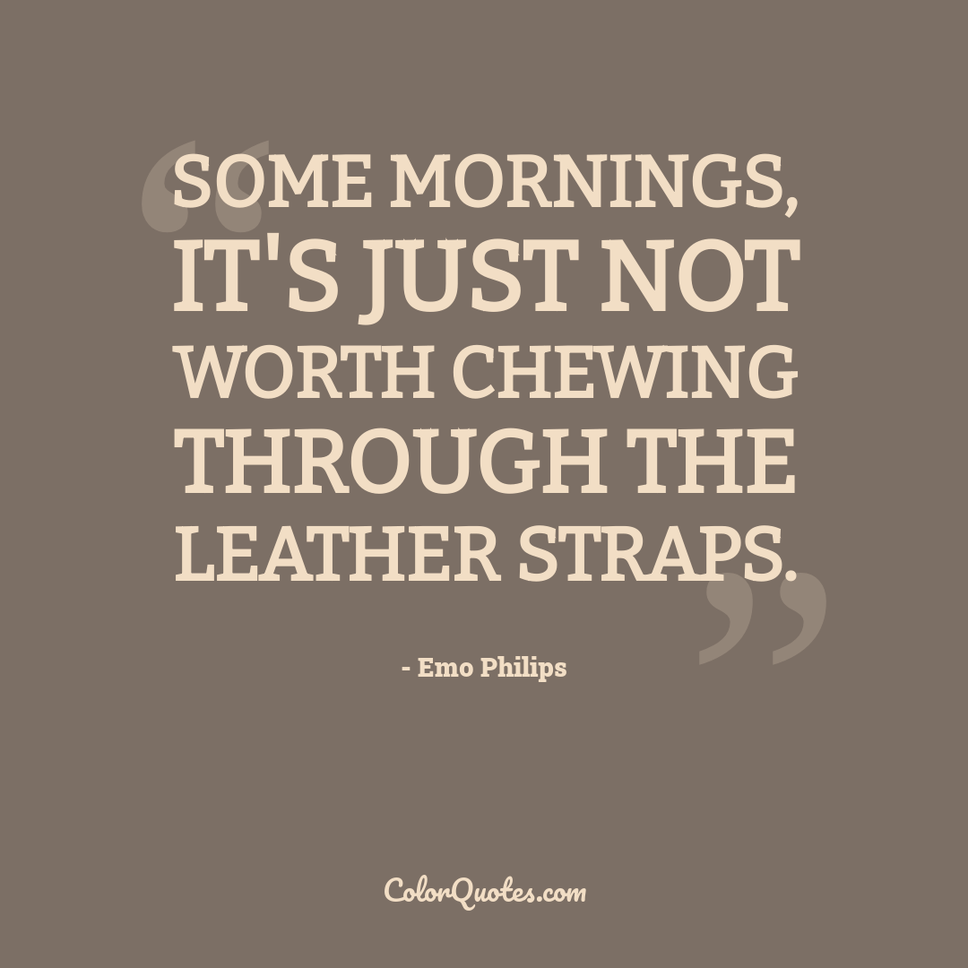 Some mornings, it's just not worth chewing through the leather straps.