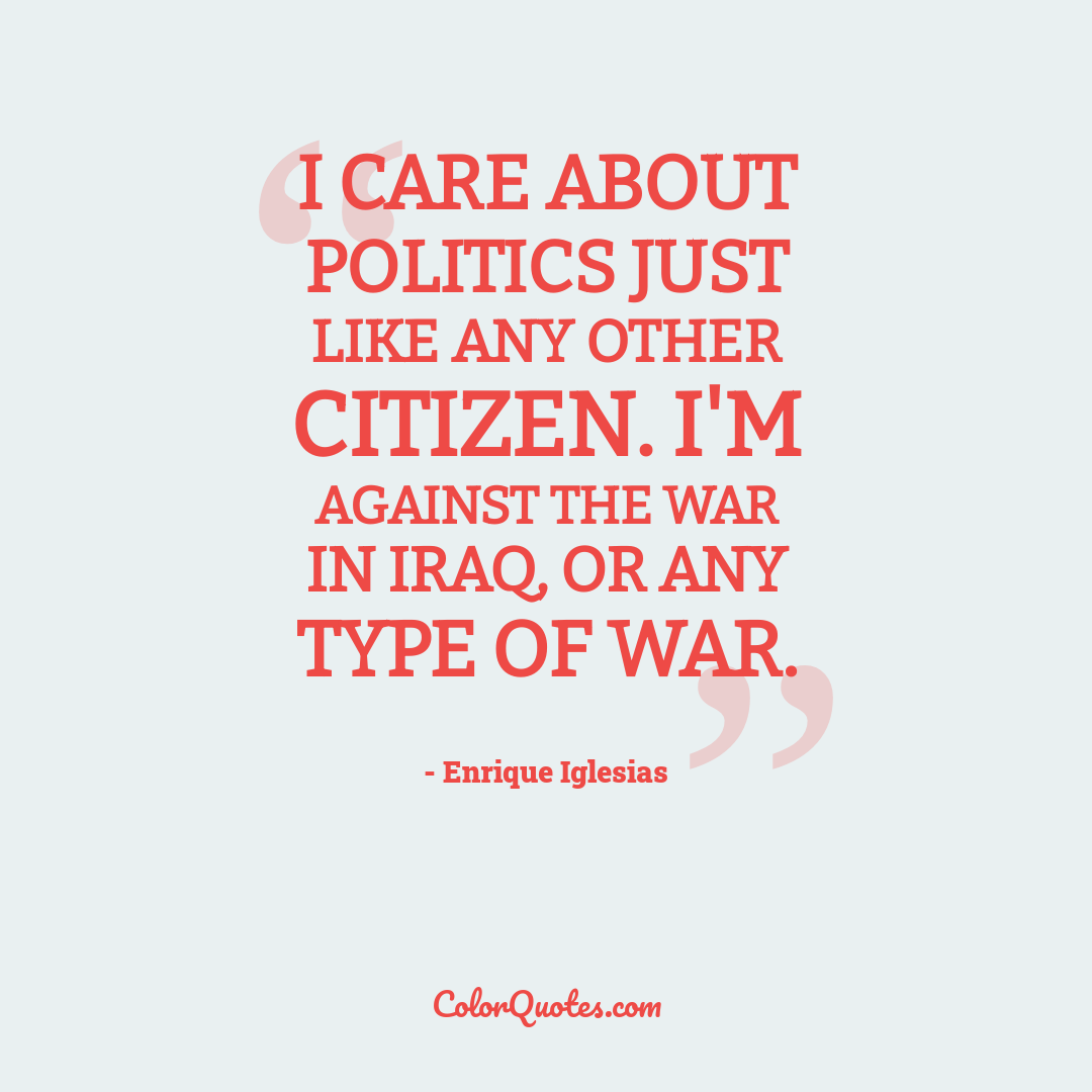 I care about politics just like any other citizen. I'm against the war in Iraq, or any type of war.