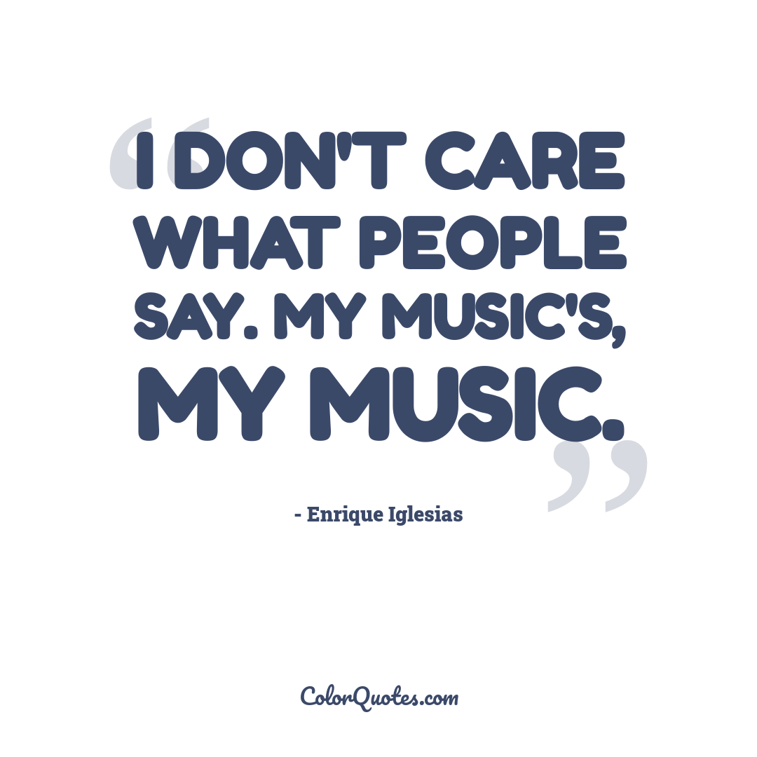 I don't care what people say. My music's, my music.