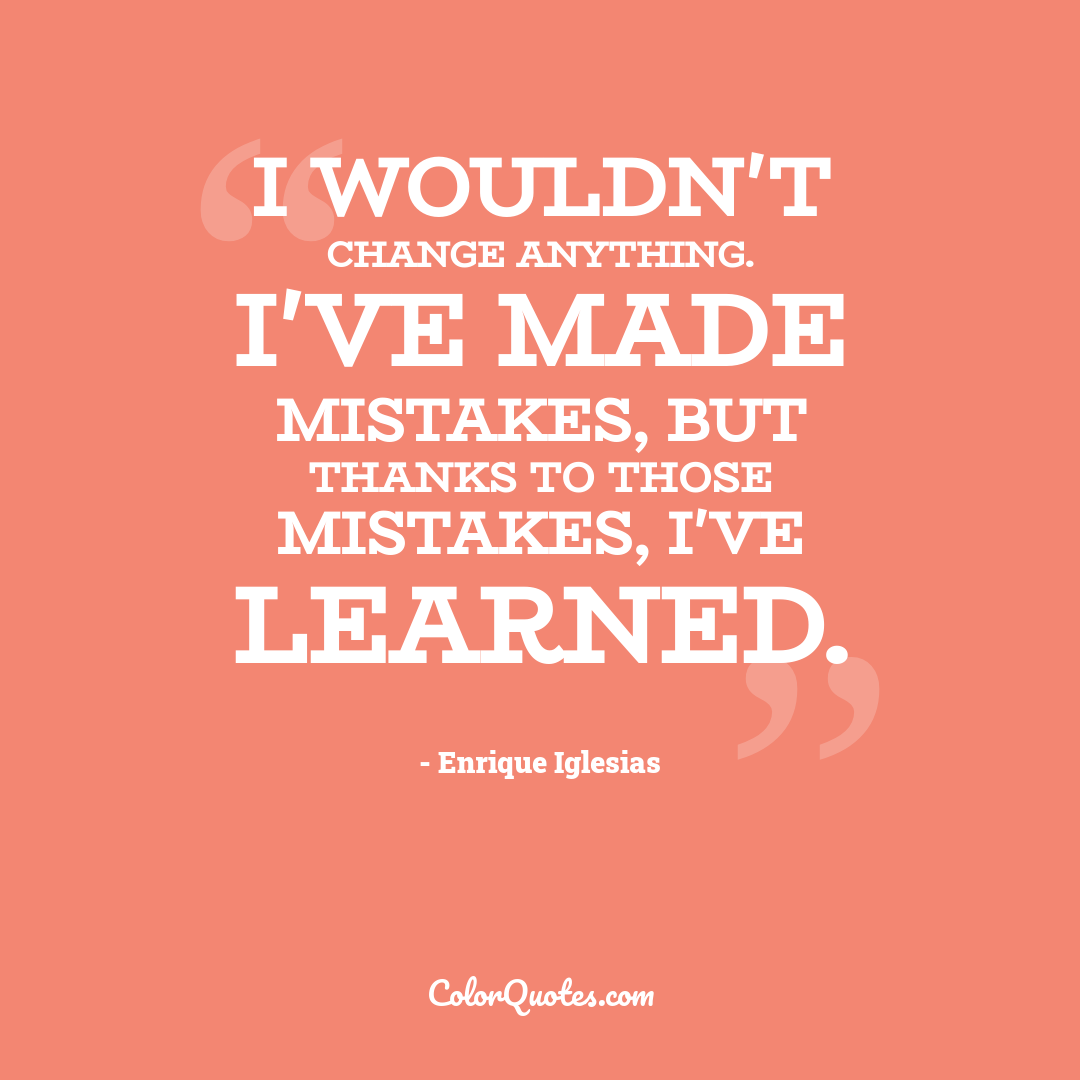 I wouldn't change anything. I've made mistakes, but thanks to those mistakes, I've learned.