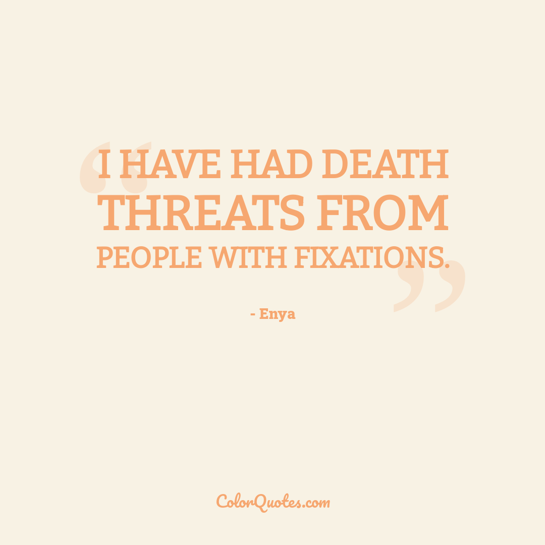 I have had death threats from people with fixations.