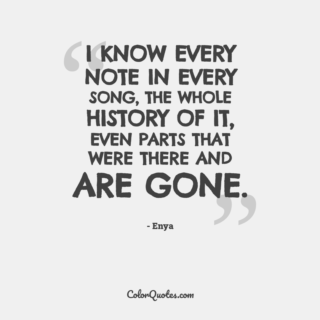 I know every note in every song, the whole history of it, even parts that were there and are gone.