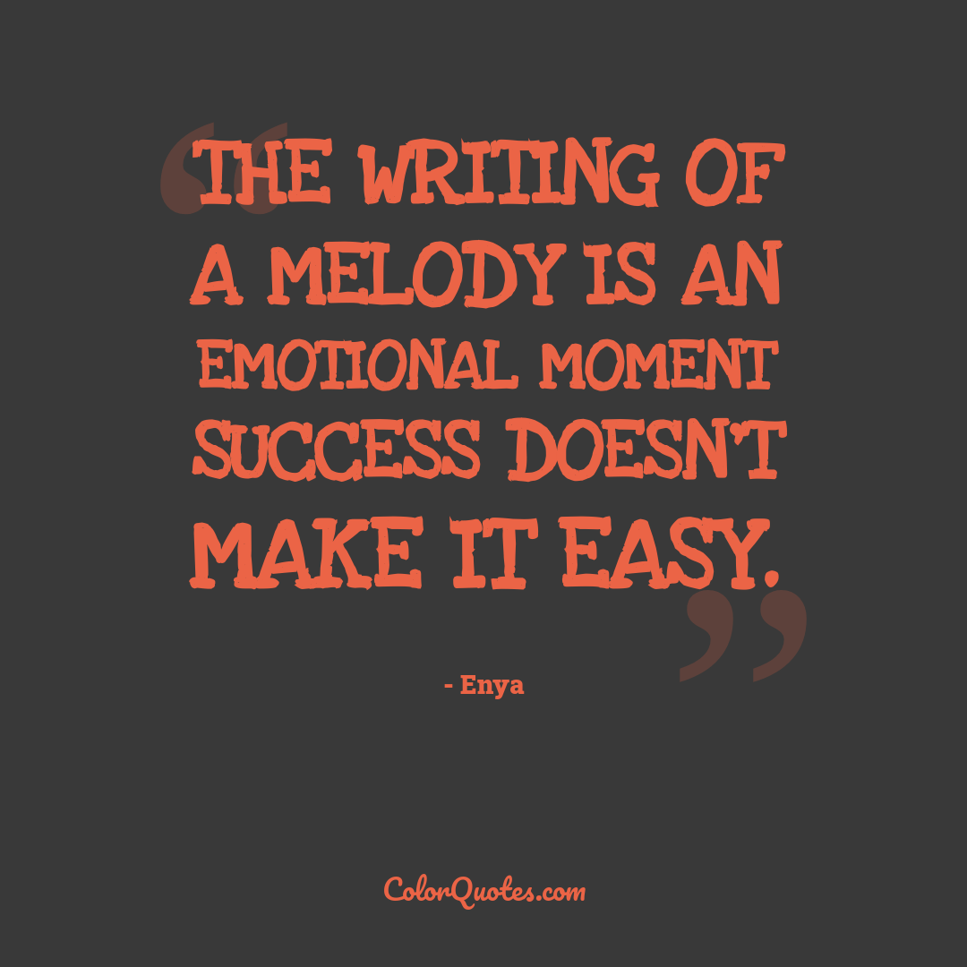 The writing of a melody is an emotional moment success doesn't make it easy.